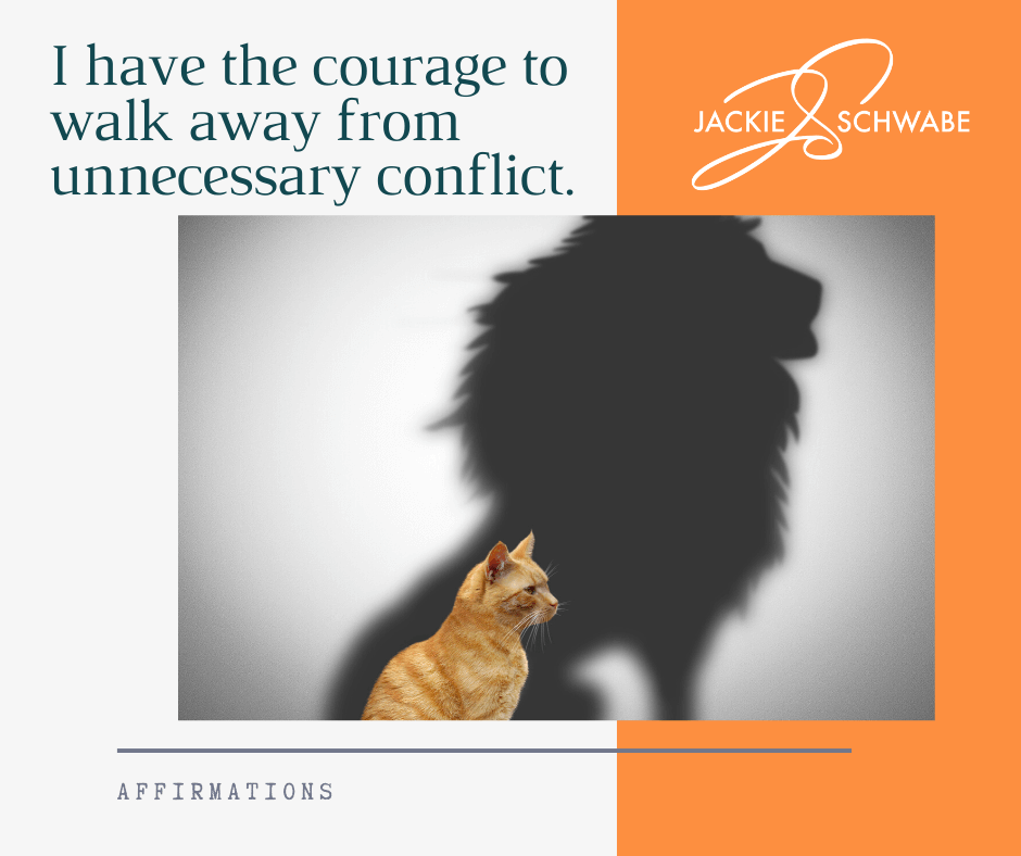 I have the courage to walk away from unnecessary conflict.